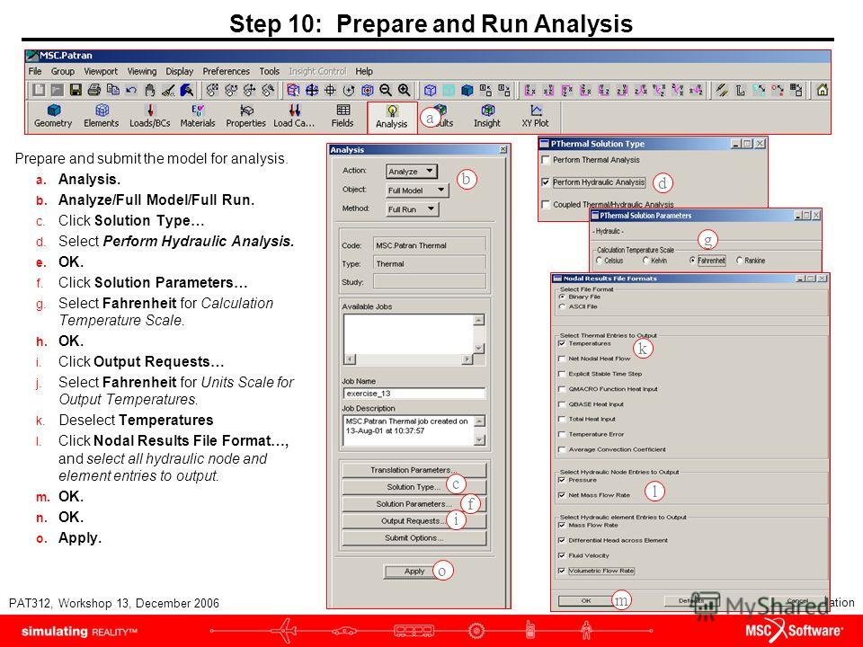 WS13-26 PAT312, Workshop 13, December 2006 Copyright 2007 MSC.Software Corporation Step 10: Prepare and Run Analysis Prepare and submit the model for analysis. a. Analysis. b. Analyze/Full Model/Full Run. c. Click Solution Type… d. Select Perform Hyd