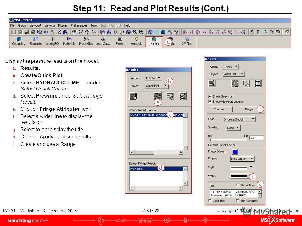 WS13-28 PAT312, Workshop 13, December 2006 Copyright 2007 MSC.Software Corporation Step 11: Read and Plot Results (Cont.) Display the pressure results on the model. a. Results. b. Create/Quick Plot. c. Select HYDRAULIC TIME … under Select Result Case