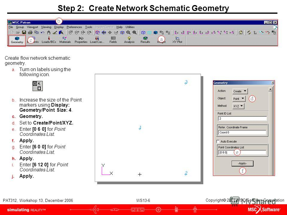 WS13-6 PAT312, Workshop 13, December 2006 Copyright 2007 MSC.Software Corporation Step 2: Create Network Schematic Geometry Create flow network schematic geometry. a. Turn on labels using the following icon. b. Increase the size of the Point markers