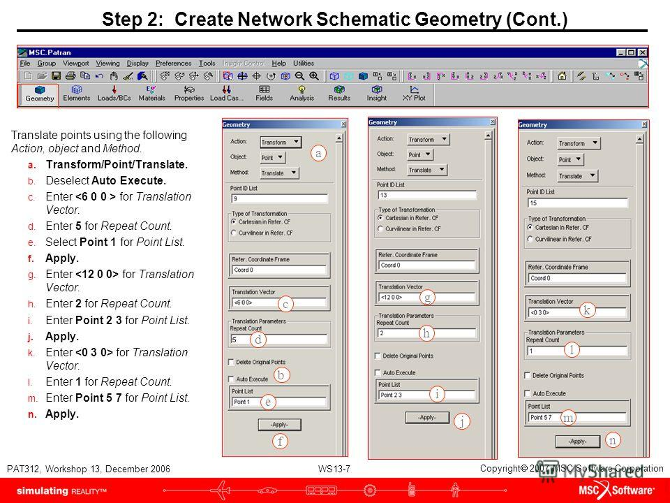WS13-7 PAT312, Workshop 13, December 2006 Copyright 2007 MSC.Software Corporation Step 2: Create Network Schematic Geometry (Cont.) Translate points using the following Action, object and Method. a. Transform/Point/Translate. b. Deselect Auto Execute
