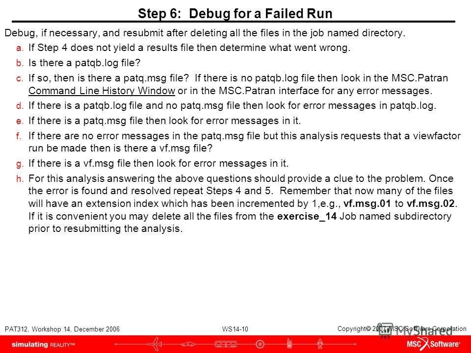 WS14-10 PAT312, Workshop 14, December 2006 Copyright 2007 MSC.Software Corporation Step 6: Debug for a Failed Run Debug, if necessary, and resubmit after deleting all the files in the job named directory. a. If Step 4 does not yield a results file th