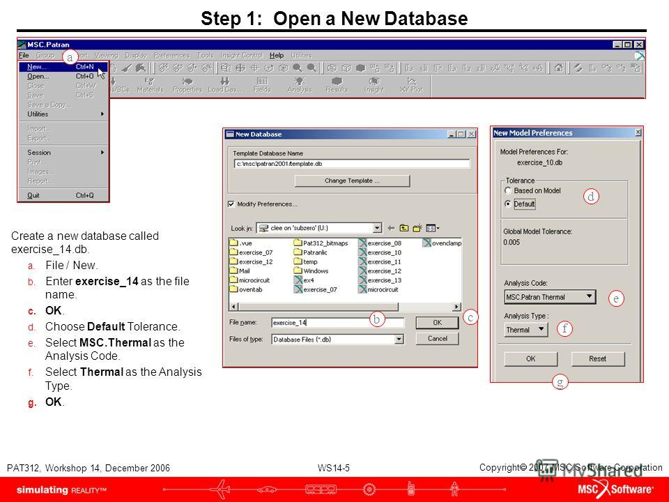 WS14-5 PAT312, Workshop 14, December 2006 Copyright 2007 MSC.Software Corporation Step 1: Open a New Database Create a new database called exercise_14.db. a. File / New. b. Enter exercise_14 as the file name. c. OK. d. Choose Default Tolerance. e. Se
