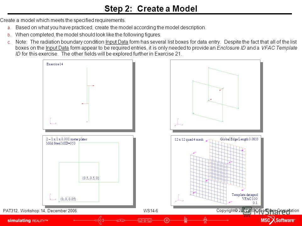 WS14-6 PAT312, Workshop 14, December 2006 Copyright 2007 MSC.Software Corporation Step 2: Create a Model Create a model which meets the specified requirements. a. Based on what you have practiced, create the model according the model description. b.