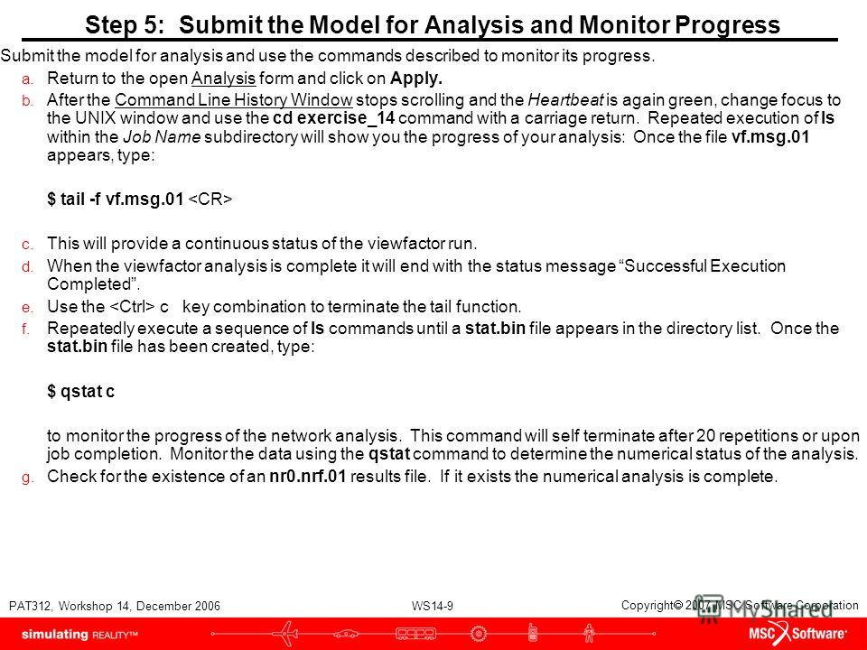 WS14-9 PAT312, Workshop 14, December 2006 Copyright 2007 MSC.Software Corporation Step 5: Submit the Model for Analysis and Monitor Progress Submit the model for analysis and use the commands described to monitor its progress. a. Return to the open A