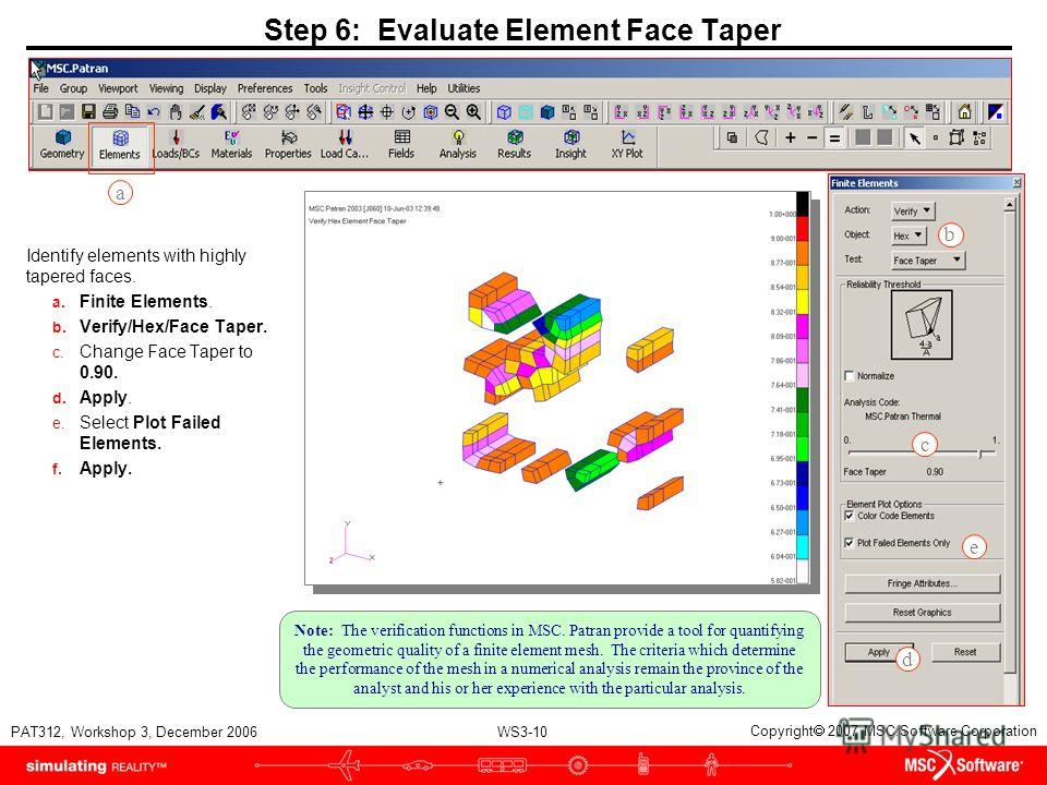 WS3-10 PAT312, Workshop 3, December 2006 Copyright 2007 MSC.Software Corporation Step 6: Evaluate Element Face Taper Identify elements with highly tapered faces. a. Finite Elements. b. Verify/Hex/Face Taper. c. Change Face Taper to 0.90. d. Apply. e.