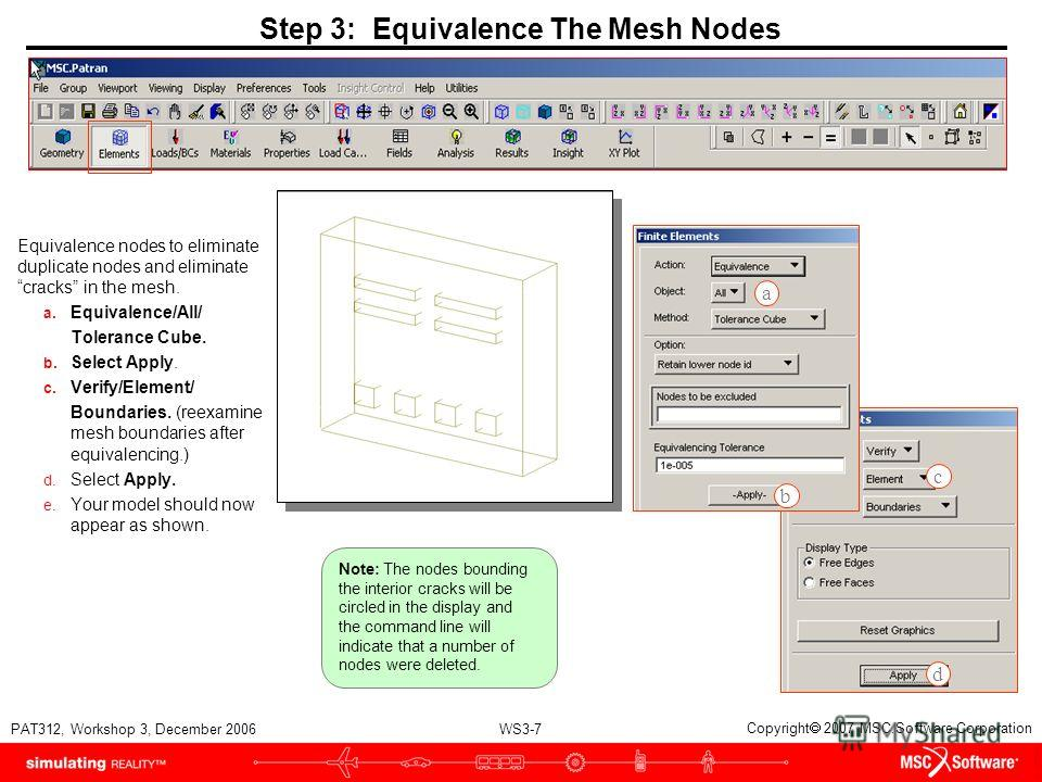 WS3-7 PAT312, Workshop 3, December 2006 Copyright 2007 MSC.Software Corporation Step 3: Equivalence The Mesh Nodes Equivalence nodes to eliminate duplicate nodes and eliminate cracks in the mesh. a. Equivalence/All/ Tolerance Cube. b. Select Apply. c