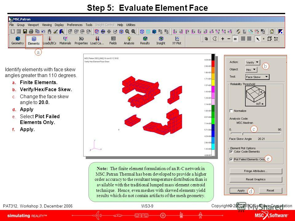WS3-9 PAT312, Workshop 3, December 2006 Copyright 2007 MSC.Software Corporation Step 5: Evaluate Element Face Identify elements with face skew angles greater than 110 degrees. a. Finite Elements. b. Verify/Hex/Face Skew. c. Change the face skew angle