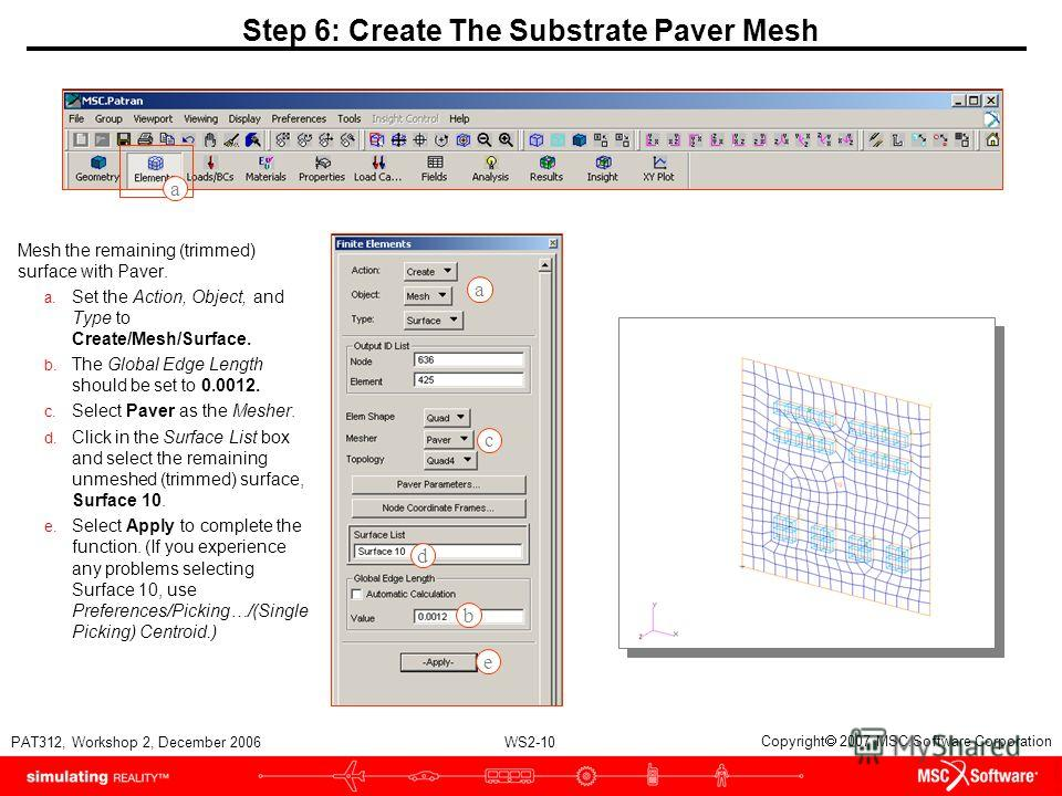 WS2-10 PAT312, Workshop 2, December 2006 Copyright 2007 MSC.Software Corporation c d b e Step 6: Create The Substrate Paver Mesh Mesh the remaining (trimmed) surface with Paver. a. Set the Action, Object, and Type to Create/Mesh/Surface. b. The Globa