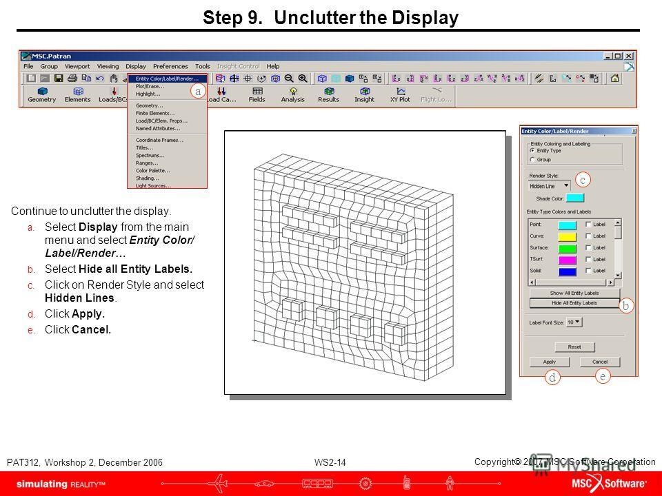 WS2-14 PAT312, Workshop 2, December 2006 Copyright 2007 MSC.Software Corporation Step 9. Unclutter the Display Continue to unclutter the display. a. Select Display from the main menu and select Entity Color/ Label/Render… b. Select Hide all Entity La