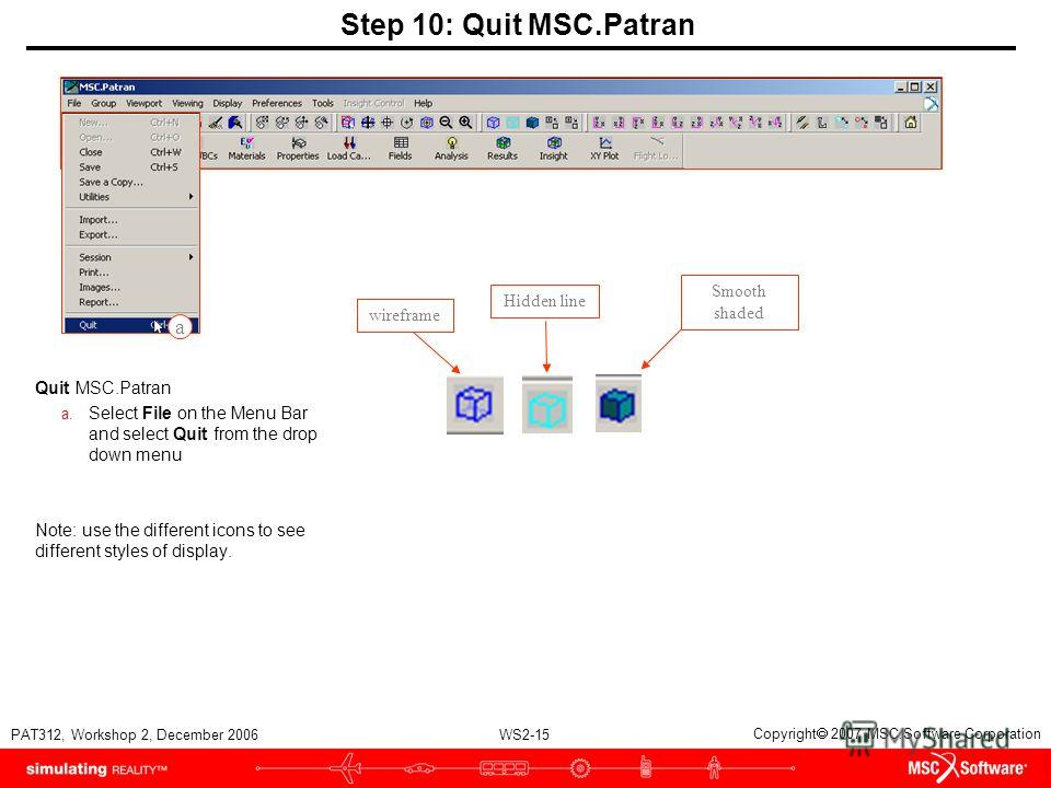 WS2-15 PAT312, Workshop 2, December 2006 Copyright 2007 MSC.Software Corporation Step 10: Quit MSC.Patran Quit MSC.Patran a. Select File on the Menu Bar and select Quit from the drop down menu Note: use the different icons to see different styles of