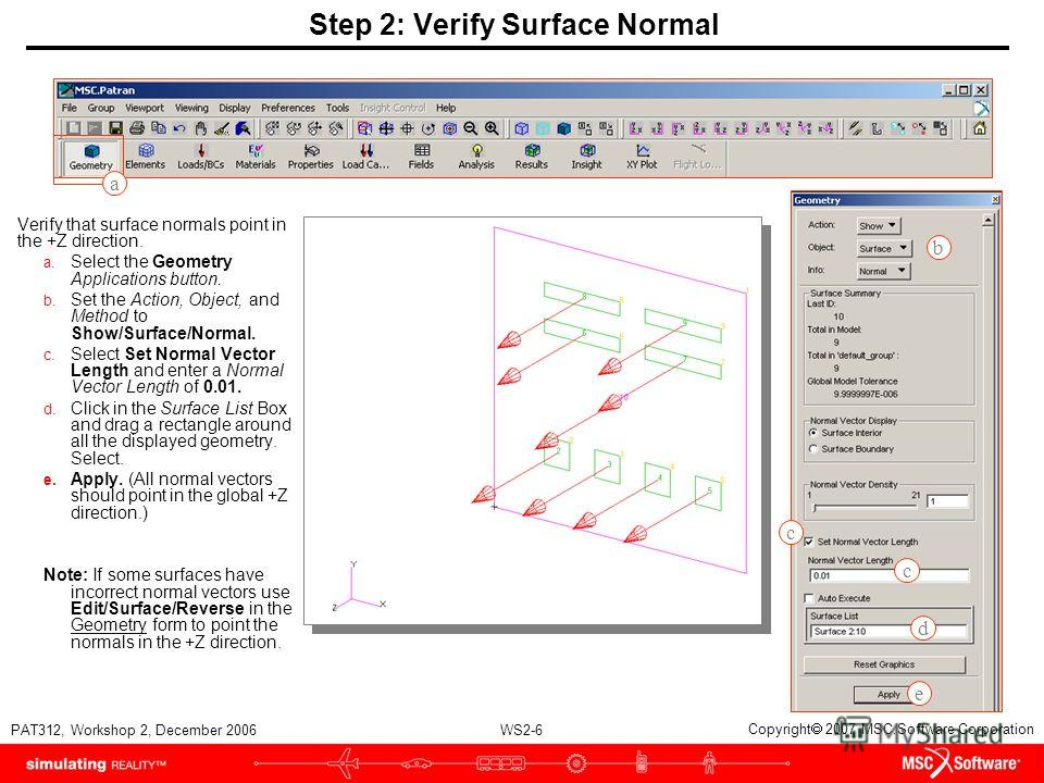 WS2-6 PAT312, Workshop 2, December 2006 Copyright 2007 MSC.Software Corporation Step 2: Verify Surface Normal Verify that surface normals point in the +Z direction. a. Select the Geometry Applications button. b. Set the Action, Object, and Method to