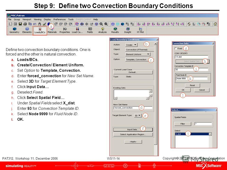 WS11-14 PAT312, Workshop 11, December 2006 Copyright 2007 MSC.Software Corporation Step 9: Define two Convection Boundary Conditions Define two convection boundary conditions. One is forced and the other is natural convection. a. Loads/BCs. b. Create