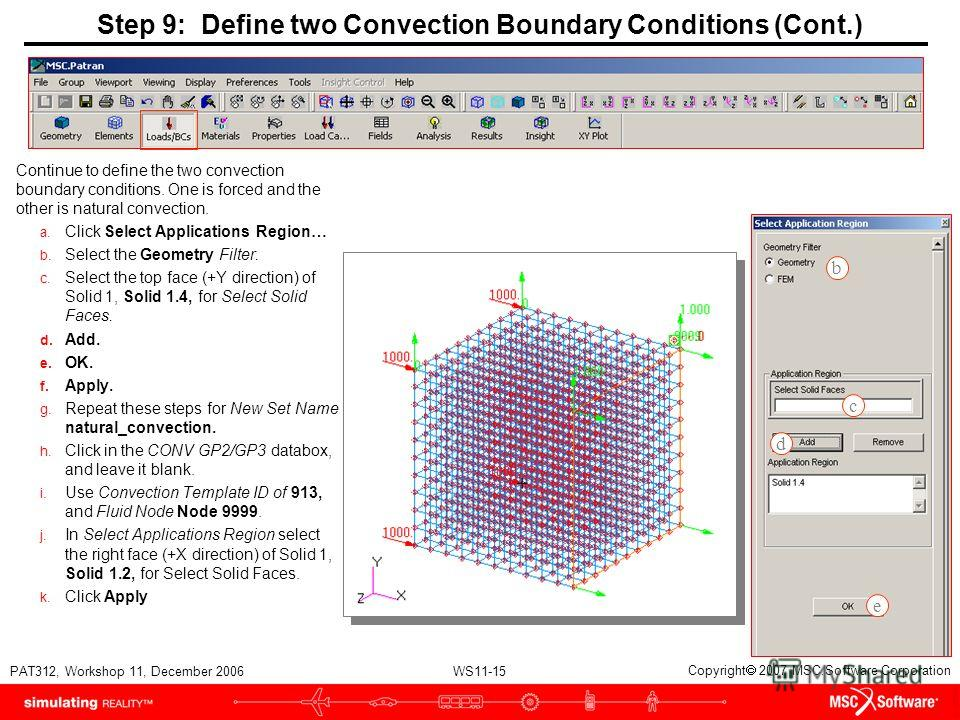 WS11-15 PAT312, Workshop 11, December 2006 Copyright 2007 MSC.Software Corporation Step 9: Define two Convection Boundary Conditions (Cont.) Continue to define the two convection boundary conditions. One is forced and the other is natural convection.