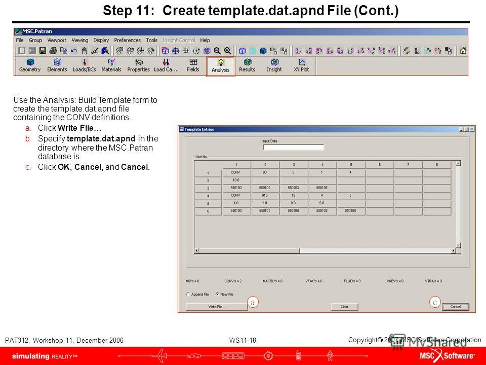 WS11-18 PAT312, Workshop 11, December 2006 Copyright 2007 MSC.Software Corporation Step 11: Create template.dat.apnd File (Cont.) Use the Analysis: Build Template form to create the template.dat.apnd file containing the CONV definitions. a.Click Writ