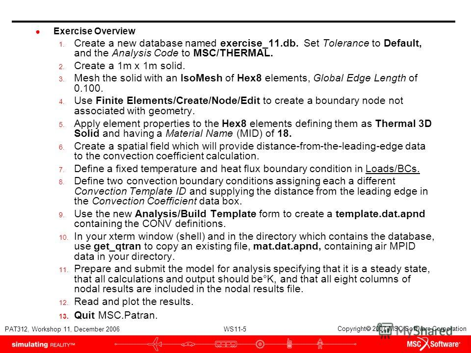 WS11-5 PAT312, Workshop 11, December 2006 Copyright 2007 MSC.Software Corporation Exercise Overview 1. Create a new database named exercise_11.db. Set Tolerance to Default, and the Analysis Code to MSC/THERMAL. 2. Create a 1m x 1m solid. 3. Mesh the