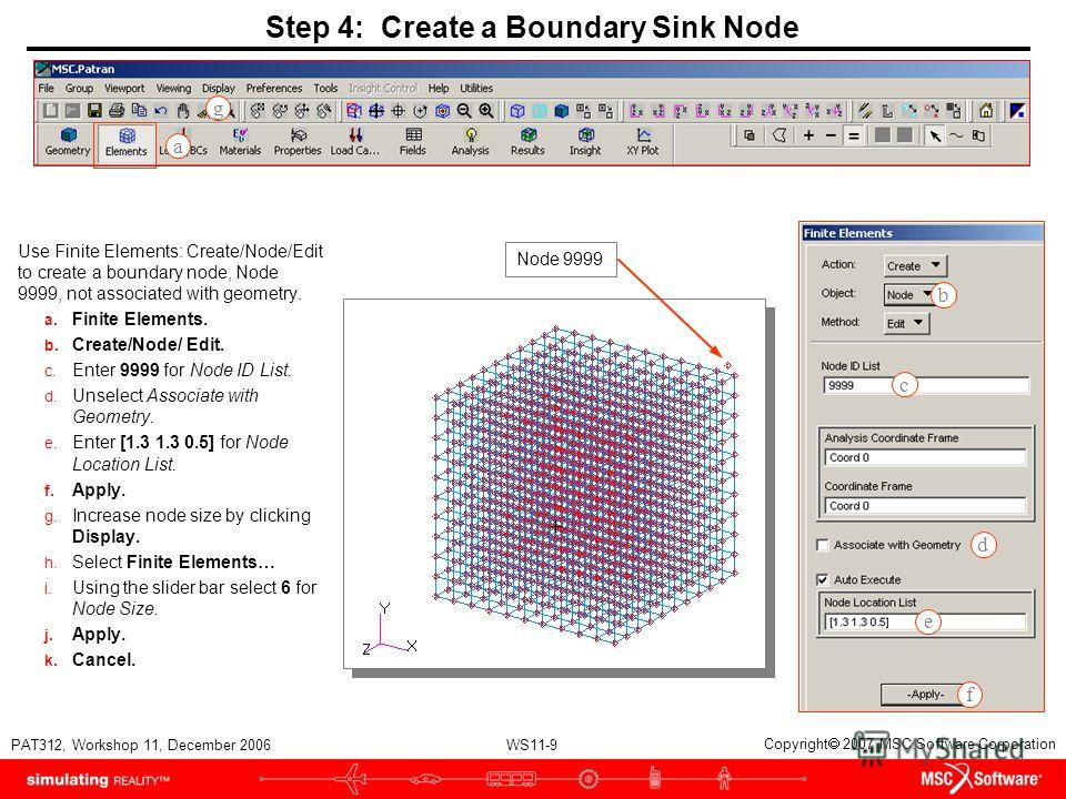 WS11-9 PAT312, Workshop 11, December 2006 Copyright 2007 MSC.Software Corporation Step 4: Create a Boundary Sink Node Use Finite Elements: Create/Node/Edit to create a boundary node, Node 9999, not associated with geometry. a. Finite Elements. b. Cre