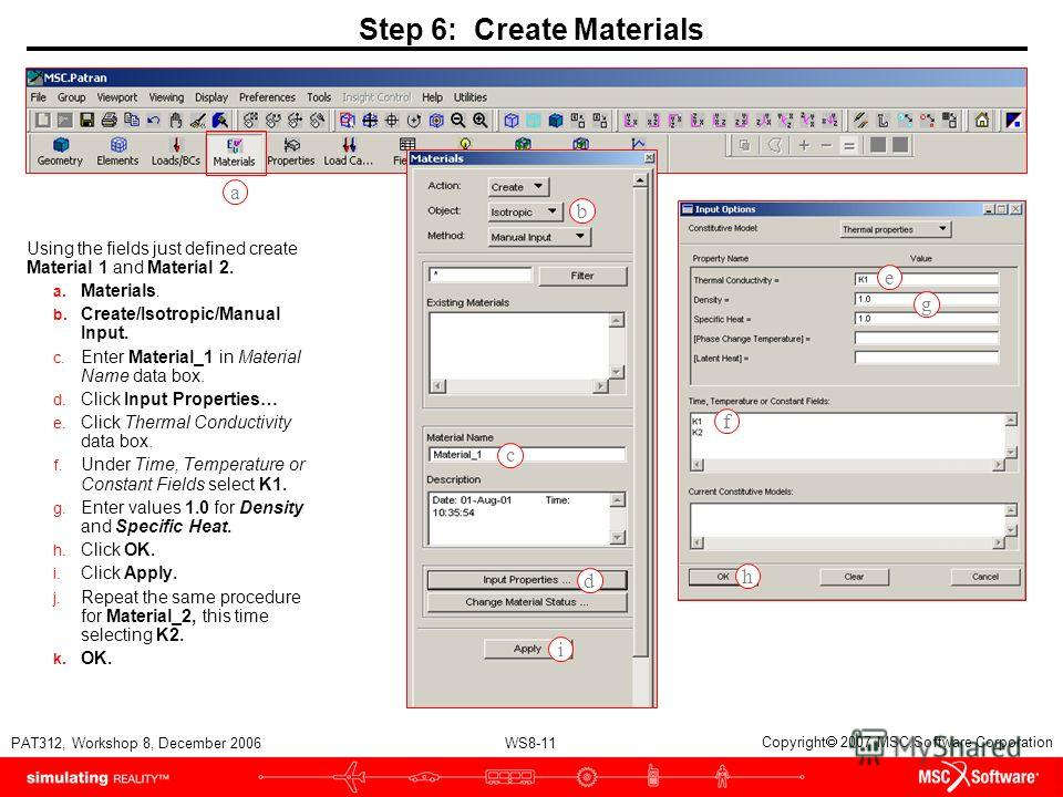 WS8-11 PAT312, Workshop 8, December 2006 Copyright 2007 MSC.Software Corporation Step 6: Create Materials Using the fields just defined create Material 1 and Material 2. a. Materials. b. Create/Isotropic/Manual Input. c. Enter Material_1 in Material
