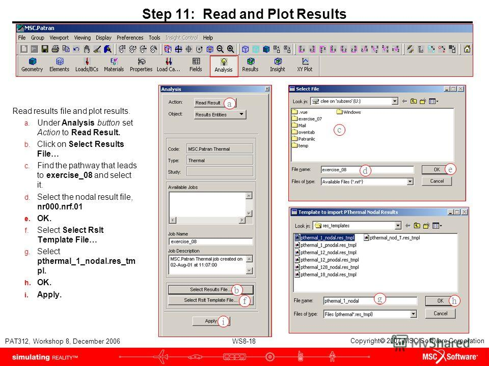 WS8-18 PAT312, Workshop 8, December 2006 Copyright 2007 MSC.Software Corporation Step 11: Read and Plot Results Read results file and plot results. a. Under Analysis button set Action to Read Result. b. Click on Select Results File… c. Find the pathw