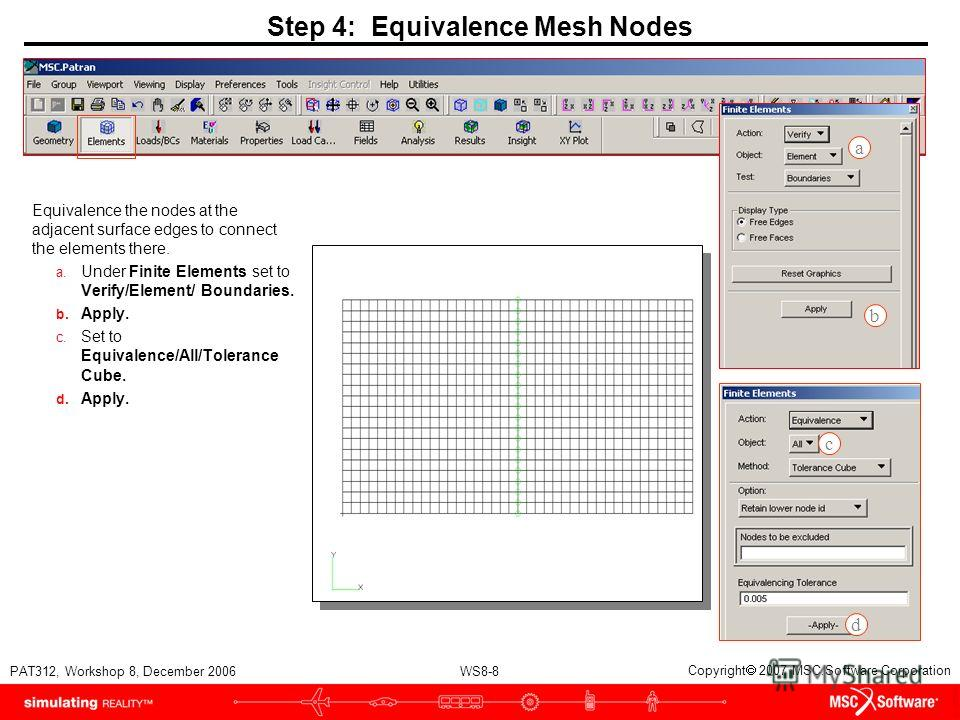 WS8-8 PAT312, Workshop 8, December 2006 Copyright 2007 MSC.Software Corporation Step 4: Equivalence Mesh Nodes Equivalence the nodes at the adjacent surface edges to connect the elements there. a. Under Finite Elements set to Verify/Element/ Boundari