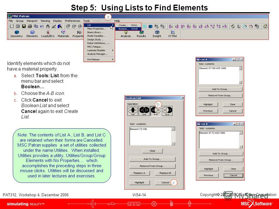 WS4-14 PAT312, Workshop 4, December 2006 Copyright 2007 MSC.Software Corporation Step 5: Using Lists to Find Elements Identify elements which do not have a material property. a. Select Tools: List from the menu bar and select Boolean… b. Choose the A
