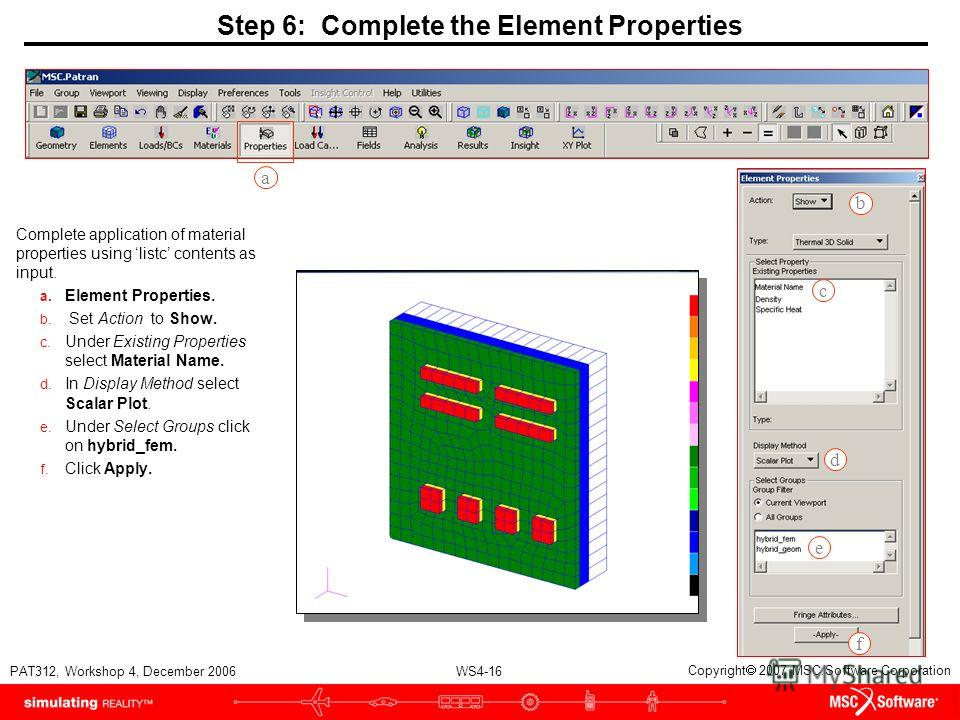 WS4-16 PAT312, Workshop 4, December 2006 Copyright 2007 MSC.Software Corporation Step 6: Complete the Element Properties Complete application of material properties using listc contents as input. a. Element Properties. b. Set Action to Show. c. Under