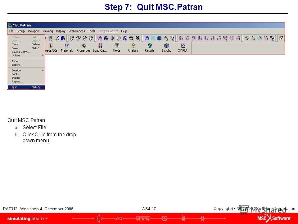 WS4-17 PAT312, Workshop 4, December 2006 Copyright 2007 MSC.Software Corporation Quit MSC.Patran a. Select File. b. Click Quid from the drop down menu. Step 7: Quit MSC.Patran