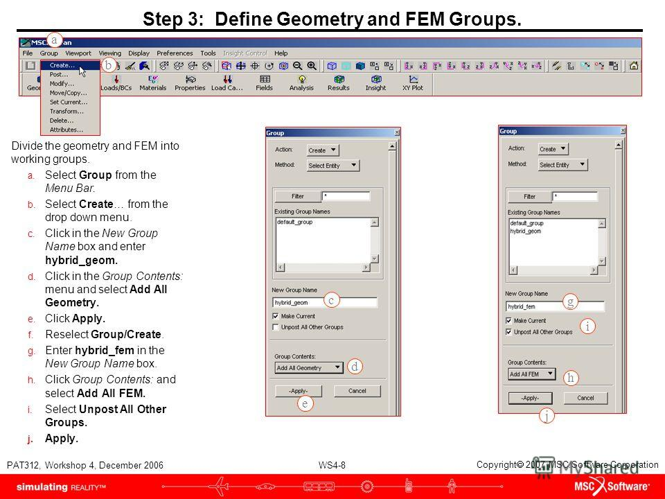 WS4-8 PAT312, Workshop 4, December 2006 Copyright 2007 MSC.Software Corporation Step 3: Define Geometry and FEM Groups. Divide the geometry and FEM into working groups. a. Select Group from the Menu Bar. b. Select Create… from the drop down menu. c.