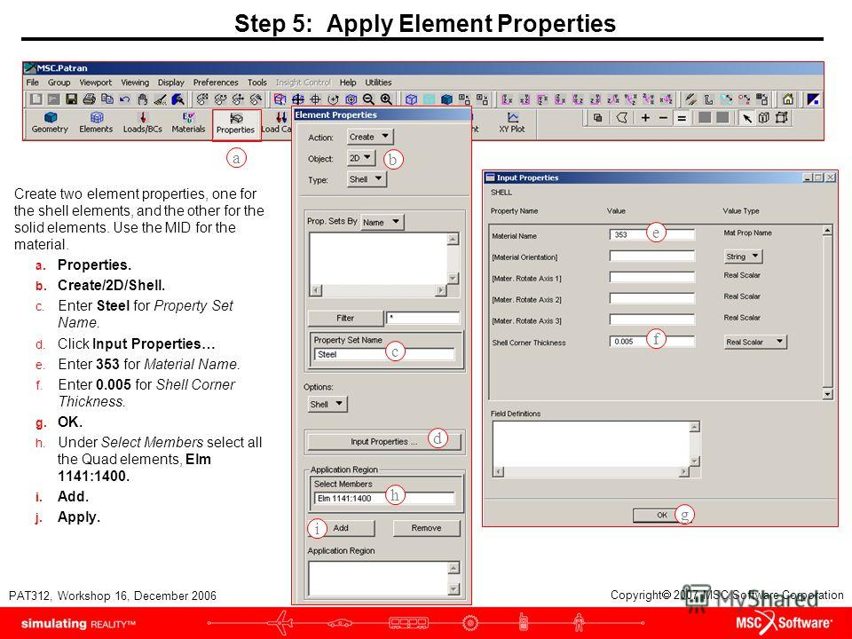 WS16-13 PAT312, Workshop 16, December 2006 Copyright 2007 MSC.Software Corporation Step 5: Apply Element Properties Create two element properties, one for the shell elements, and the other for the solid elements. Use the MID for the material. a. Prop