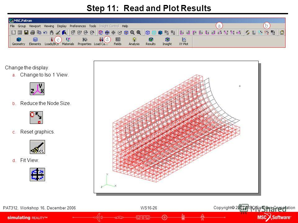 WS16-26 PAT312, Workshop 16, December 2006 Copyright 2007 MSC.Software Corporation Step 11: Read and Plot Results Change the display. a. Change to Iso 1 View. b. Reduce the Node Size. c. Reset graphics. d. Fit View. a b c d