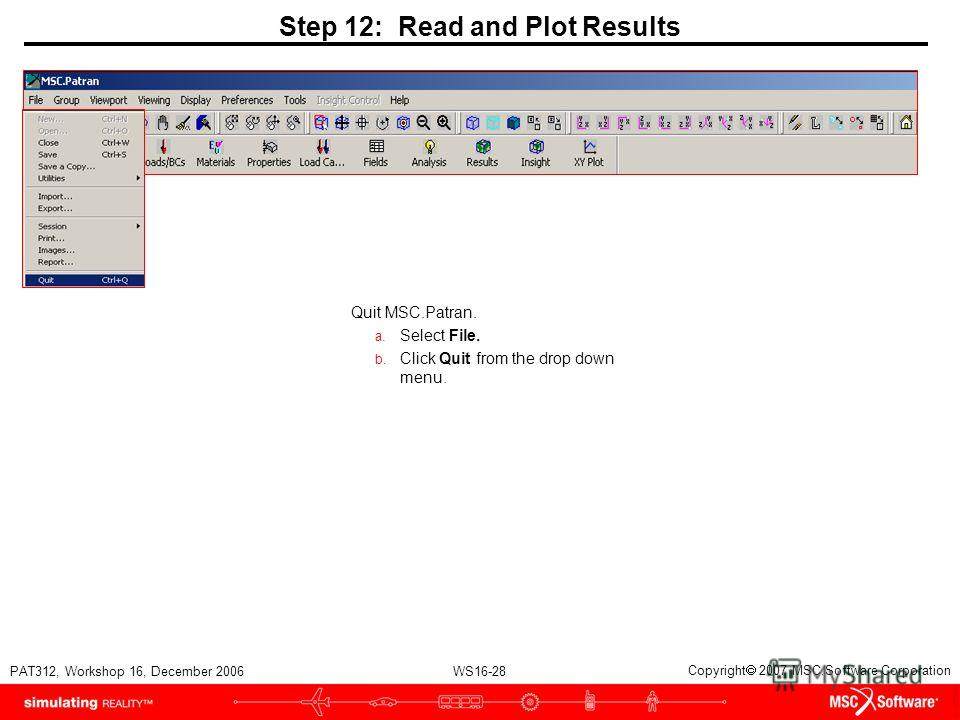WS16-28 PAT312, Workshop 16, December 2006 Copyright 2007 MSC.Software Corporation Step 12: Read and Plot Results Quit MSC.Patran. a. Select File. b. Click Quit from the drop down menu.