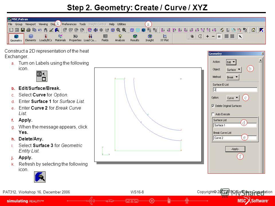 WS16-8 PAT312, Workshop 16, December 2006 Copyright 2007 MSC.Software Corporation Step 2. Geometry: Create / Curve / XYZ Construct a 2D representation of the heat Exchanger. a. Turn on Labels using the following icon. b. Edit/Surface/Break. c. Select