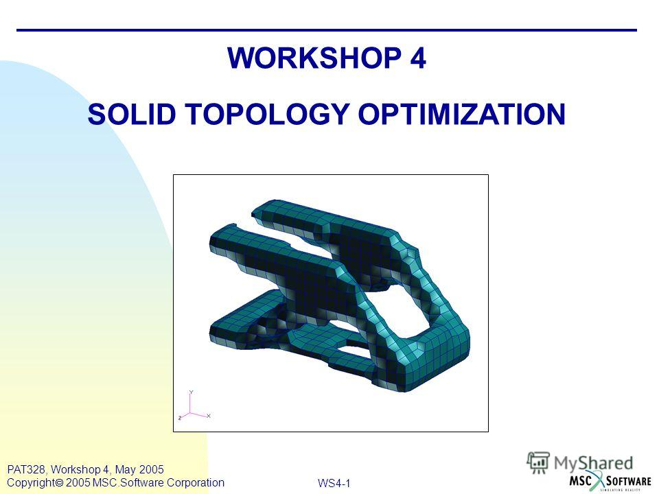 WS4-1 PAT328, Workshop 4, May 2005 Copyright 2005 MSC.Software Corporation WORKSHOP 4 SOLID TOPOLOGY OPTIMIZATION