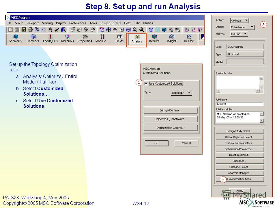 WS4-12 PAT328, Workshop 4, May 2005 Copyright 2005 MSC.Software Corporation Step 8. Set up and run Analysis Set up the Topology Optimization Run a.Analysis: Optimize / Entire Model / Full Run. b.Select Customized Solutions… c.Select Use Customized So