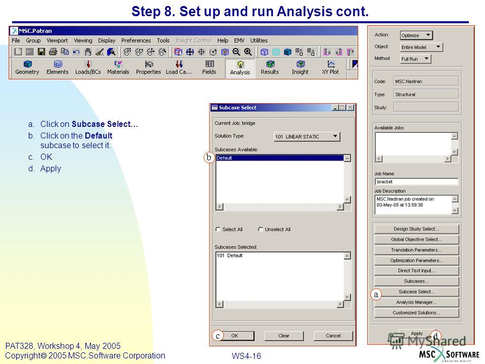 WS4-16 PAT328, Workshop 4, May 2005 Copyright 2005 MSC.Software Corporation Step 8. Set up and run Analysis cont. a.Click on Subcase Select… b.Click on the Default subcase to select it. c.OK d.Apply a b c d