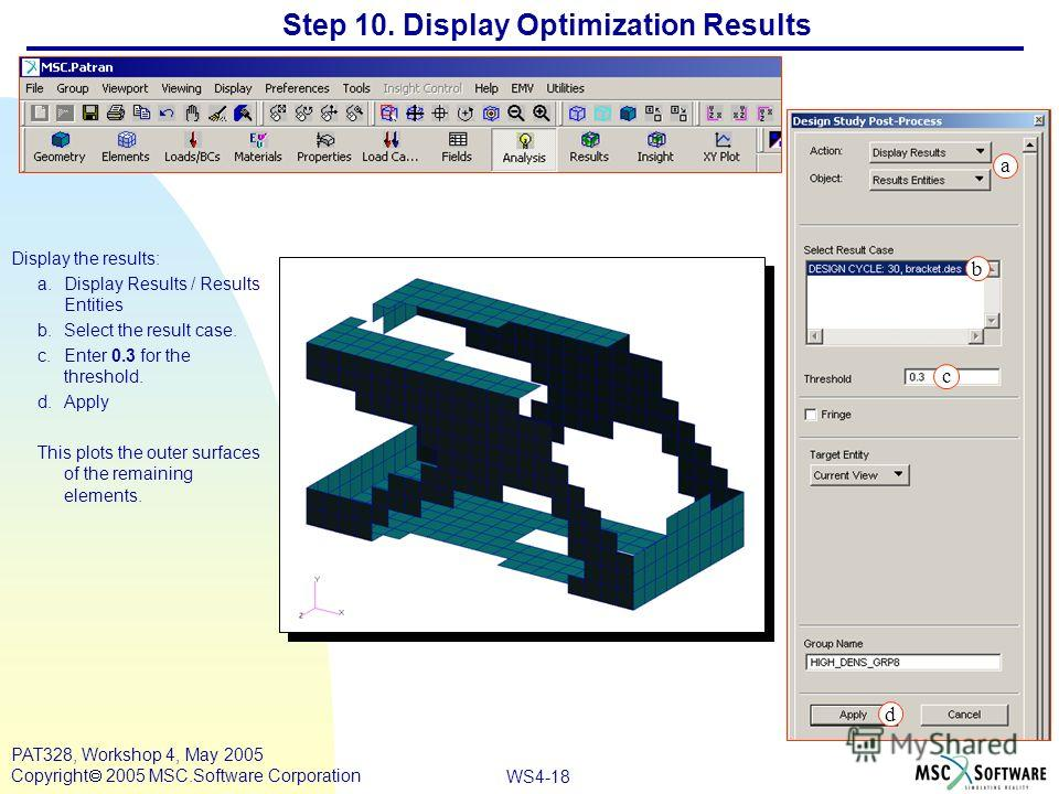 WS4-18 PAT328, Workshop 4, May 2005 Copyright 2005 MSC.Software Corporation Step 10. Display Optimization Results Display the results: a.Display Results / Results Entities b.Select the result case. c.Enter 0.3 for the threshold. d.Apply This plots th