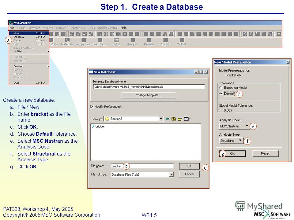 WS4-5 PAT328, Workshop 4, May 2005 Copyright 2005 MSC.Software Corporation Step 1. Create a Database Create a new database. a.File / New. b.Enter bracket as the file name. c.Click OK. d.Choose Default Tolerance. e.Select MSC.Nastran as the Analysis C
