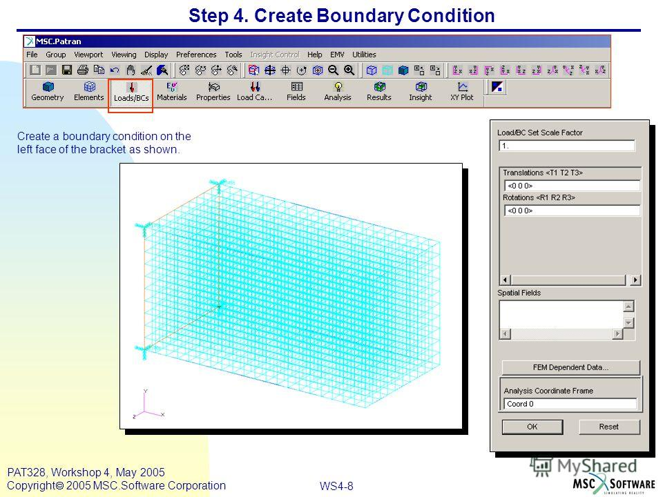 WS4-8 PAT328, Workshop 4, May 2005 Copyright 2005 MSC.Software Corporation Step 4. Create Boundary Condition Create a boundary condition on the left face of the bracket as shown.