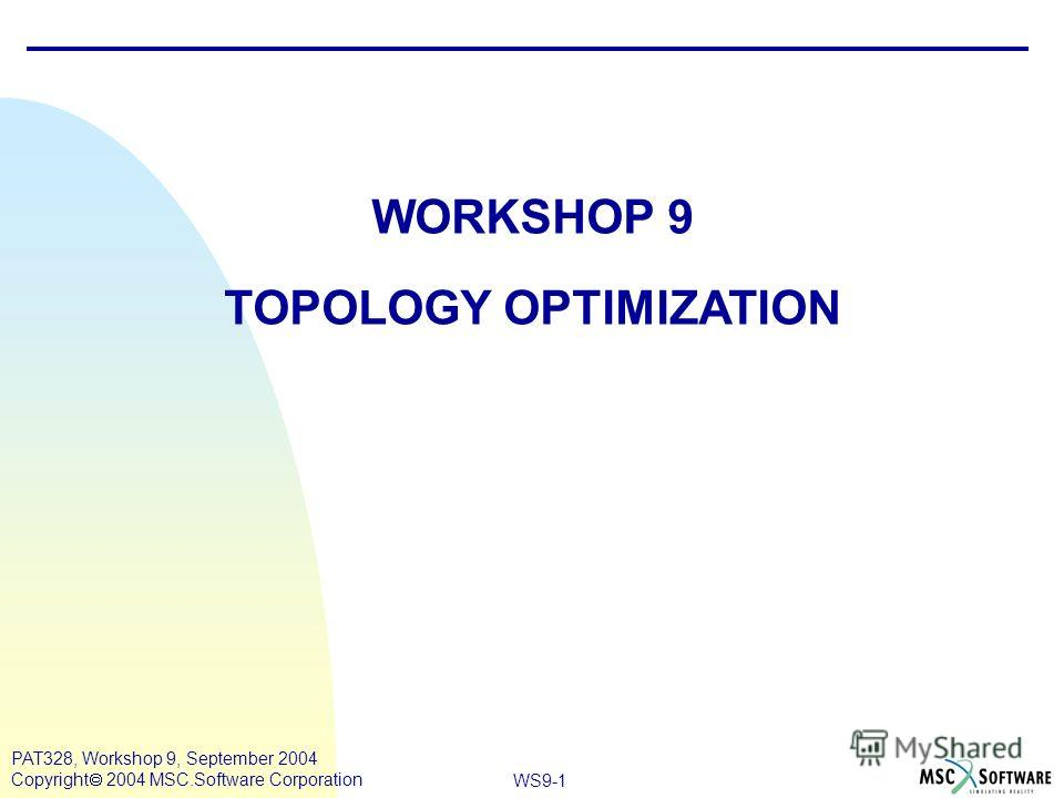 WS9-1 PAT328, Workshop 9, September 2004 Copyright 2004 MSC.Software Corporation WORKSHOP 9 TOPOLOGY OPTIMIZATION