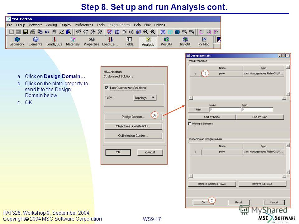 WS9-17 PAT328, Workshop 9, September 2004 Copyright 2004 MSC.Software Corporation Step 8. Set up and run Analysis cont. a.Click on Design Domain… b.Click on the plate property to send it to the Design Domain below c.OK a c b
