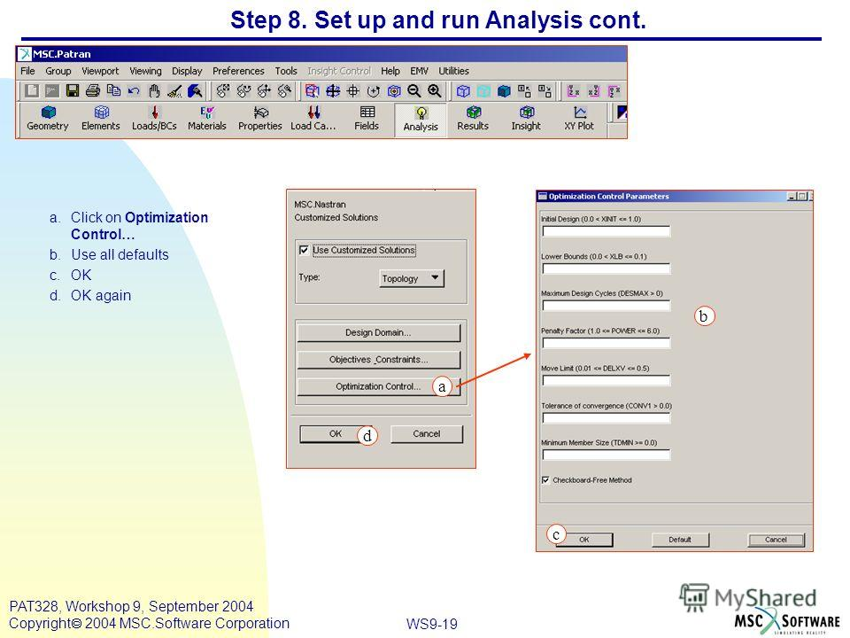WS9-19 PAT328, Workshop 9, September 2004 Copyright 2004 MSC.Software Corporation Step 8. Set up and run Analysis cont. a.Click on Optimization Control… b.Use all defaults c.OK d.OK again a c a b d