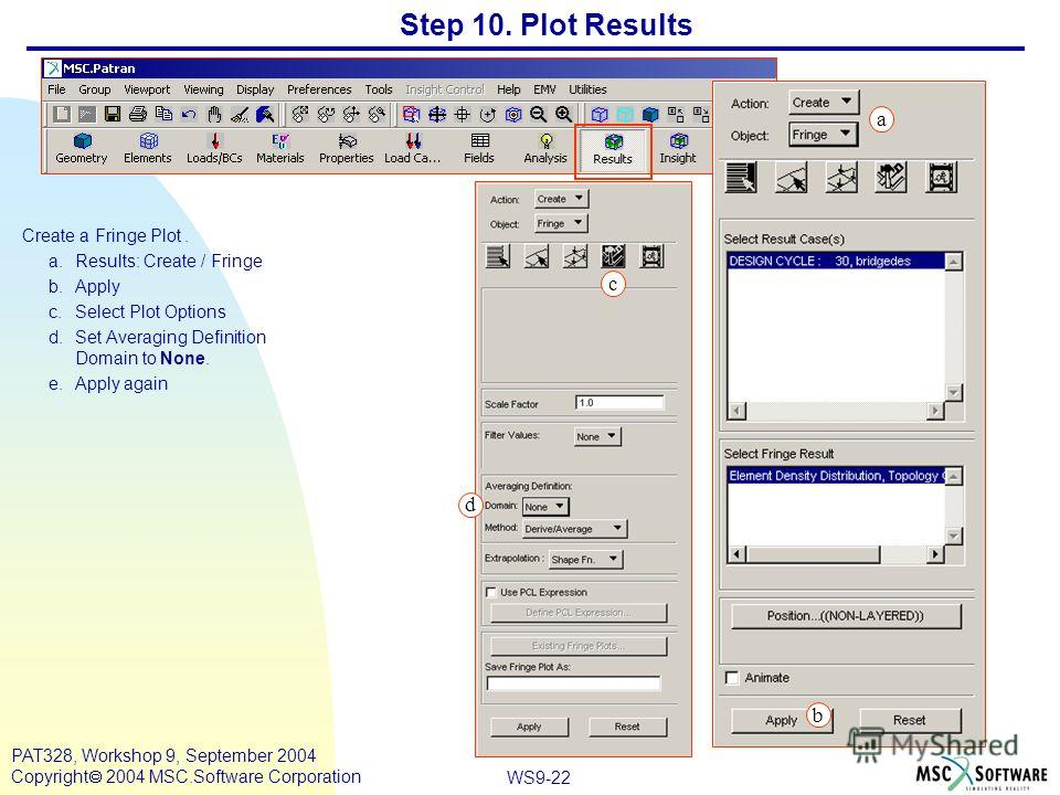 WS9-22 PAT328, Workshop 9, September 2004 Copyright 2004 MSC.Software Corporation Step 10. Plot Results Create a Fringe Plot. a.Results: Create / Fringe b.Apply c.Select Plot Options d.Set Averaging Definition Domain to None. e.Apply again c a b d