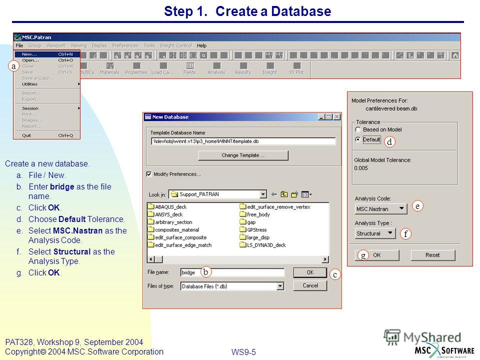 WS9-5 PAT328, Workshop 9, September 2004 Copyright 2004 MSC.Software Corporation Step 1. Create a Database Create a new database. a.File / New. b.Enter bridge as the file name. c.Click OK. d.Choose Default Tolerance. e.Select MSC.Nastran as the Analy