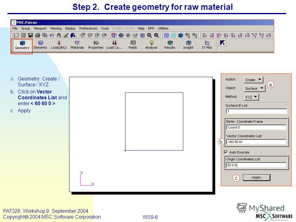 WS9-6 PAT328, Workshop 9, September 2004 Copyright 2004 MSC.Software Corporation Step 2. Create geometry for raw material a.Geometry: Create / Surface / XYZ. b.Click on Vector Coordinates List and enter. c.Apply. a b c