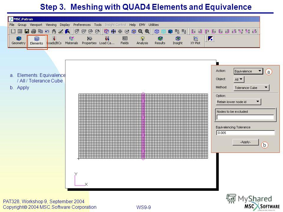 WS9-9 PAT328, Workshop 9, September 2004 Copyright 2004 MSC.Software Corporation Step 3. Meshing with QUAD4 Elements and Equivalence a.Elements: Equivalence / All / Tolerance Cube b.Apply b a