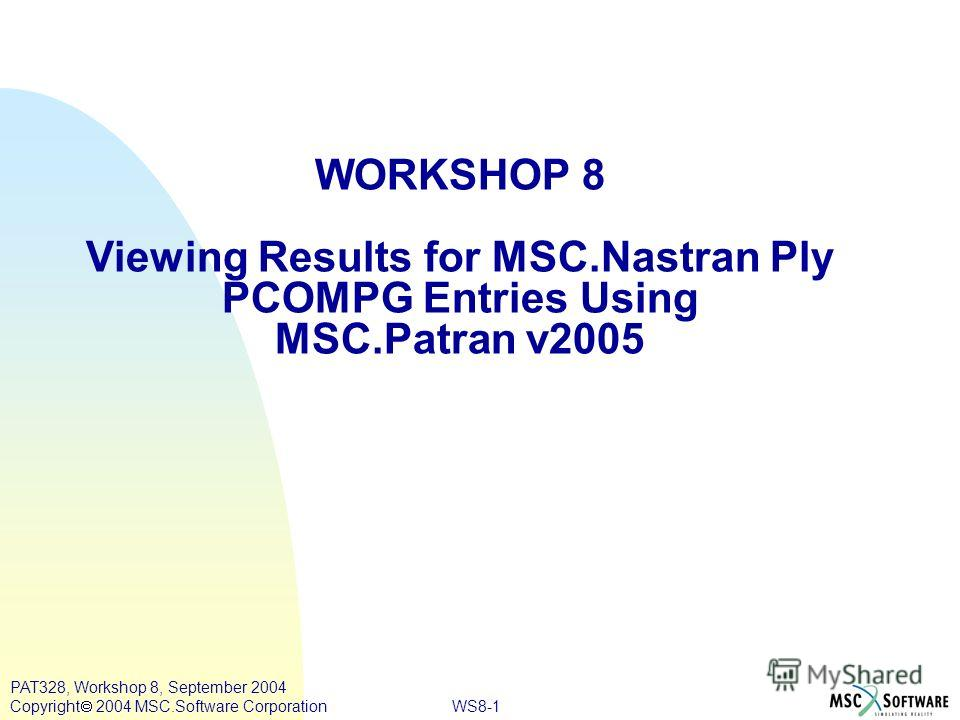 WS8-1 PAT328, Workshop 8, September 2004 Copyright 2004 MSC.Software Corporation WORKSHOP 8 Viewing Results for MSC.Nastran Ply PCOMPG Entries Using MSC.Patran v2005
