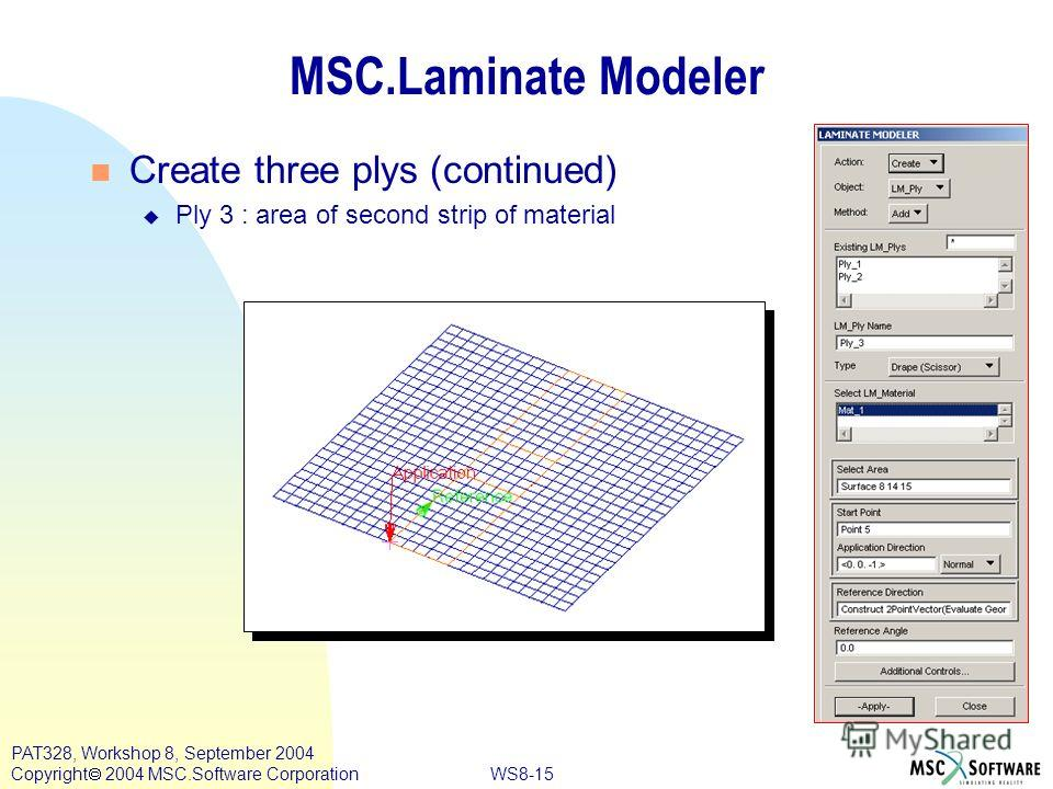 WS8-15 PAT328, Workshop 8, September 2004 Copyright 2004 MSC.Software Corporation MSC.Laminate Modeler Create three plys (continued) u Ply 3 : area of second strip of material