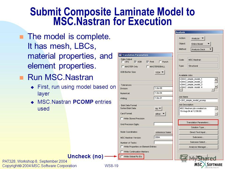 WS8-19 PAT328, Workshop 8, September 2004 Copyright 2004 MSC.Software Corporation Submit Composite Laminate Model to MSC.Nastran for Execution The model is complete. It has mesh, LBCs, material properties, and element properties. Run MSC.Nastran u Fi