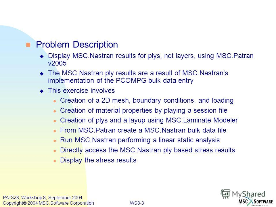 WS8-3 PAT328, Workshop 8, September 2004 Copyright 2004 MSC.Software Corporation n Problem Description u Display MSC.Nastran results for plys, not layers, using MSC.Patran v2005 u The MSC.Nastran ply results are a result of MSC.Nastrans implementatio