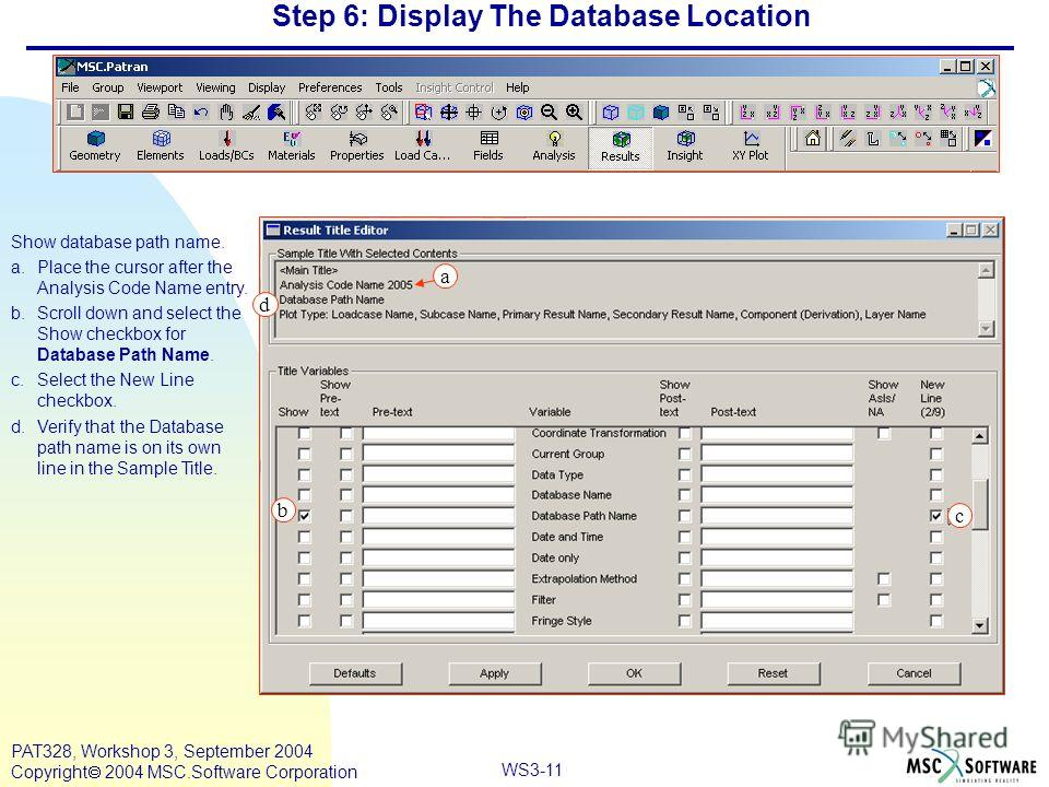 WS3-11 PAT328, Workshop 3, September 2004 Copyright 2004 MSC.Software Corporation Step 6: Display The Database Location Show database path name. a.Place the cursor after the Analysis Code Name entry. b.Scroll down and select the Show checkbox for Dat