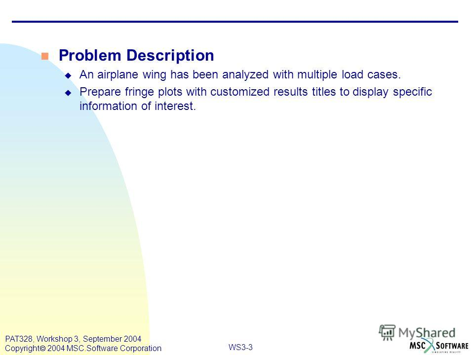 WS3-3 PAT328, Workshop 3, September 2004 Copyright 2004 MSC.Software Corporation n Problem Description u An airplane wing has been analyzed with multiple load cases. u Prepare fringe plots with customized results titles to display specific informatio